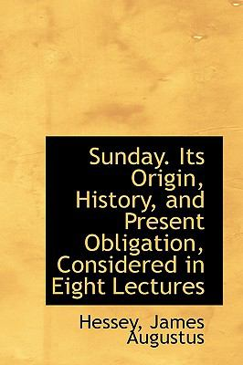 Sunday Its Origin, History, and Present Obligation, Considered in Eight Lectures N/A 9781113480415 Front Cover