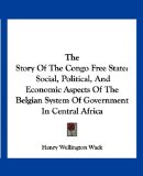 Story of the Congo Free State Social, Political, and Economic Aspects of the Belgian System of Government in Central Africa N/A edition cover