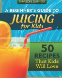Beginner's Guide to Juicing for Kids 50 Recipes That Kids Will Love N/A 9781490357416 Front Cover