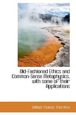 Old-Fashioned Ethics and Common-Sense Metaphysics, with Some of Their Applications N/A 9781113853417 Front Cover