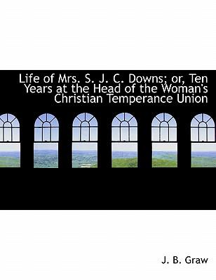 Life of Mrs S J C Downs; or, Ten Years at the Head of the Woman's Christian Temperance Union  N/A 9781115297417 Front Cover
