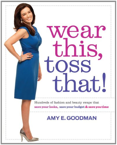 Wear This, Toss That! Hundreds of Fashion and Beauty Swaps That Save Your Looks, Save Your Budget, and Save You Time  2011 9781439184417 Front Cover