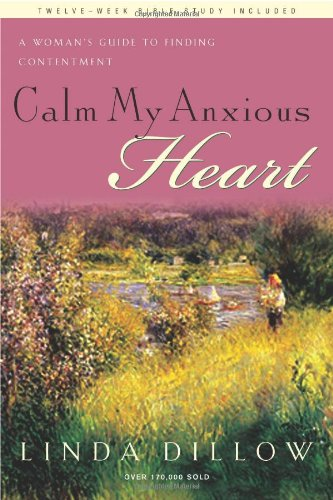 Calm My Anxious Heart A Woman's Guide to Finding Contentment  2007 edition cover