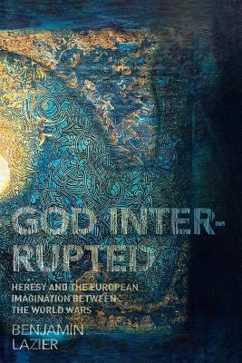 God,Interrupted Heresy and the European Imagination Between the World Wars  2009 edition cover