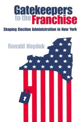 Gatekeepers to the Franchise Shaping Election Administration in New York  2005 9780875803418 Front Cover