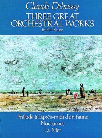 Three Great Orchestral Works in Full Score Prelude a l'Apres-Midi d'Un Faune, Nocturnes, la Mer N/A edition cover