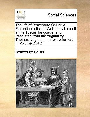 Life of Benvenuto Cellini A Florentine artist... . Written by himself in the Tuscan language, and translated from the original by Thomas Nugent, N/A edition cover
