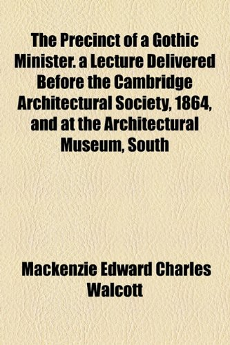 Precinct of a Gothic Minister a Lecture Delivered Before the Cambridge Architectural Society, 1864, and at the Architectural Museum, South  2010 edition cover