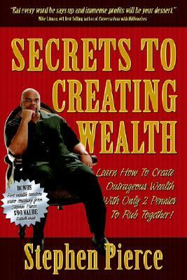 Secrets to Creating Wealth Learn How to Create Outrageous Wealth with Only Two Pennies to Rub Together N/A 9781933596419 Front Cover