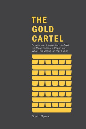 Gold Cartel Government Intervention on Gold, the Mega Bubble in Paper, and What This Means for Your Future  2013 edition cover