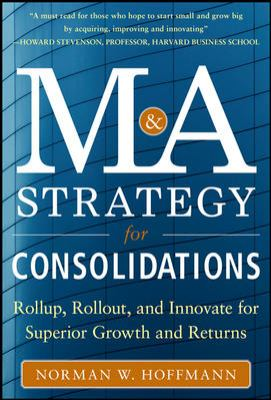 Mergers and Acquisitions Strategy for Consolidations Roll Up, Roll Out and Innovate for Superior Growth and Returns  2013 edition cover