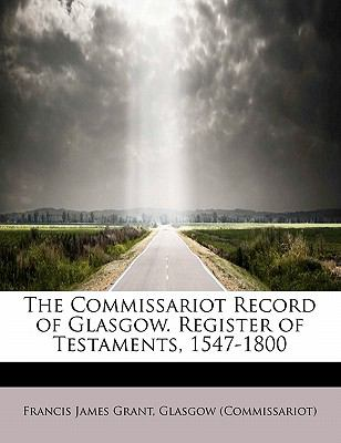 Commissariot Record of Glasgow Register of Testaments, 1547-1800  N/A 9781115652421 Front Cover