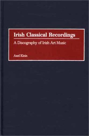 Irish Classical Recordings A Discography of Irish Art Music  2002 9780313317422 Front Cover