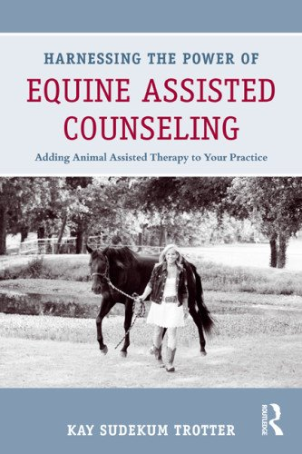 Harnessing the Power of Equine Assisted Counseling Adding Animal Assisted Therapy to Your Practice  2012 edition cover