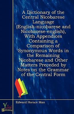 A Dictionary of the Central Nicobarese Language (English-nicobarese and Nicobarese-english), With Appendices Containing a Comparison of Synonymous Words in the Remaining Nicobarese and Other Matters Preceded by Notes on the Grammar of the Central Form  0 edition cover
