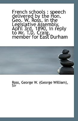 French Schools : Speech delivered by the Hon. Geo. W. Ross, in the Legislative Assembly, April 3rd, N/A 9781113397423 Front Cover