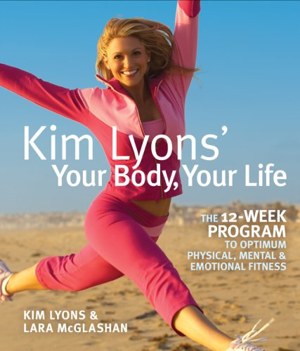 Kim Lyons' Your Body, Your Life The 12-Week Program to Optimum Physical, Mental and Emotional Fitness  2008 9781402751424 Front Cover
