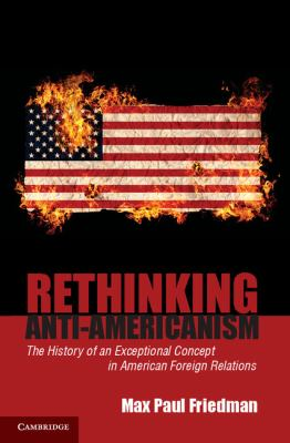 Rethinking Anti-Americanism The History of an Exceptional Concept in American Foreign Relations  2012 edition cover