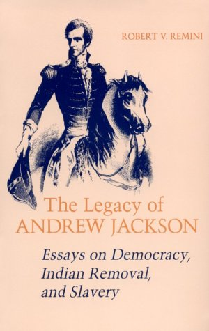Legacy of Andrew Jackson Essays on Democracy, Indian Removal, and Slavery N/A edition cover