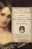Romantic Outlaws The Extraordinary Lives of Mary Wollstonecraft and Her Daughter Mary Shelley  2015 9781400068425 Front Cover