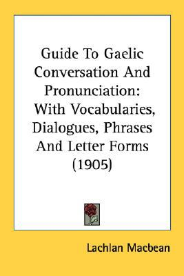 Guide to Gaelic Conversation and Pronunciation : With Vocabularies, Dialogues, Phrases and Letter Forms (1905) N/A 9780548586426 Front Cover