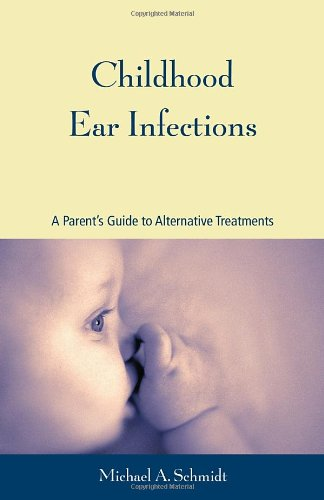 Childhood Ear Infections A Parent's Guide to Alternative Treatments  2003 9781556434426 Front Cover