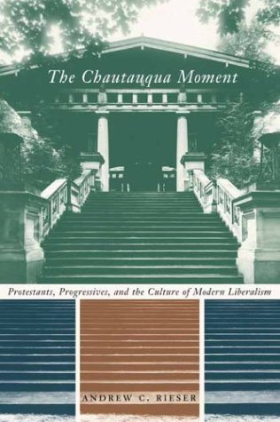 Chautauqua Moment Protestants, Progressives, and the Culture of Modern Liberalism, 1874-1920  2003 9780231126427 Front Cover