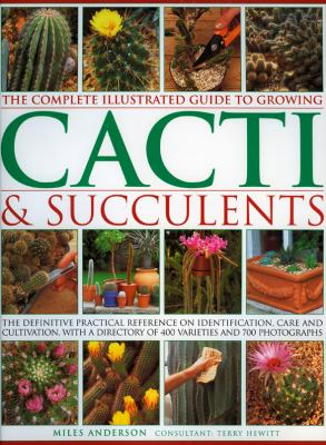 Complete Illustrated Guide to Growing Cacti and Succulents The Definitive Practical Reference on Identification, Care and Cultivation, with a Directory of 400 Varieties and 1000 Photographs  2008 edition cover