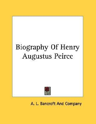 Biography of Henry Augustus Peirce  N/A 9780548454428 Front Cover