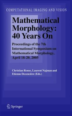 Mathematical Morphology - 40 Years On Proceedings of the 7th International Symposium on Mathematical Morphology, April 18-20, 2005  2005 9781402034428 Front Cover