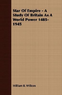 Star of Empire - a Study of Britain As a World Power 1485-1945  N/A 9781406771428 Front Cover