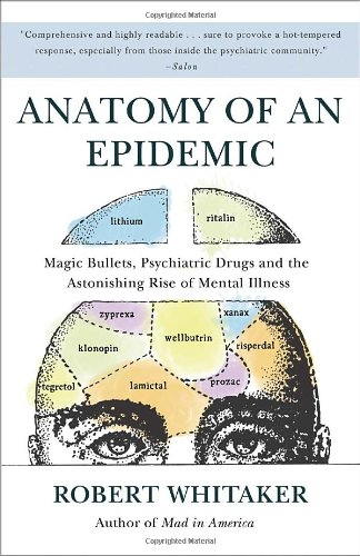 Anatomy of an Epidemic Magic Bullets, Psychiatric Drugs, and the Astonishing Rise of Mental Illness in America  2011 9780307452429 Front Cover