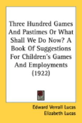 Three Hundred Games And Pastimes Or What Shall We Do Now?: A Book of Suggestions for Children's Games and Employments  2008 9780548840429 Front Cover