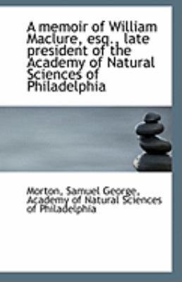 Memoir of William MacLure, Esq , Late President of the Academy of Natural Sciences of Philadelphi  N/A 9781113283429 Front Cover