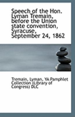 Speech of the Hon Lyman Tremain, Before the Union State Convention, Syracuse, September 24 1862  N/A 9781113243430 Front Cover