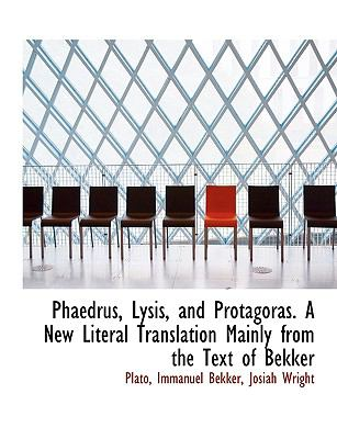 Phaedrus, Lysis, and Protagoras a New Literal Translation Mainly from the Text of Bekker  N/A 9781116804430 Front Cover