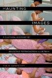 Haunting Images A Cultural Account of Selective Reproduction in Vietnam  2014 9780520278431 Front Cover