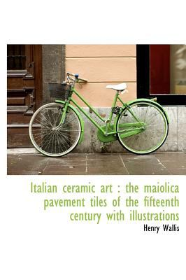 Italian Ceramic Art The maiolica pavement tiles of the fifteenth century with Illustrations N/A 9781115028431 Front Cover
