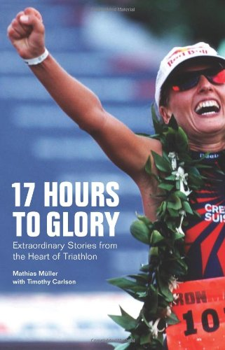 17 Hours to Glory Extraordinary Stories from the Heart of Triathlon  2010 9781934030431 Front Cover