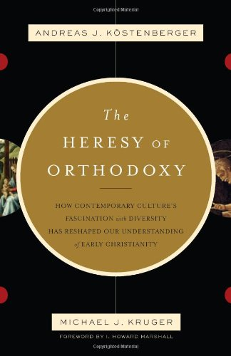 Heresy of Orthodoxy How Contemporary Culture's Fascination with Diversity Has Reshaped Our Understanding of Early Christianity  2010 edition cover