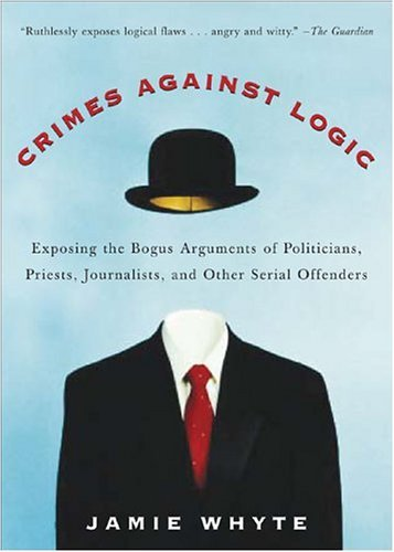 Crimes Against Logic Exposing the Bogus Arguments of Politicians, Priests, Journalists, and Other Serial Offenders  2005 edition cover