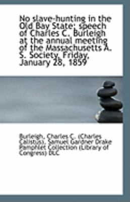 No Slave-Hunting in the Old Bay State; Speech of Charles C Burleigh at the Annual Meeting of the M  N/A edition cover