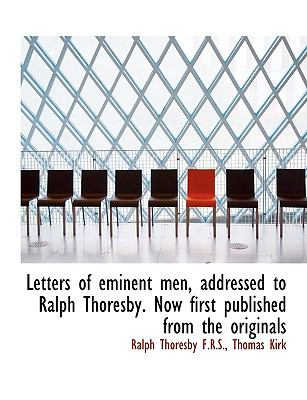 Letters of Eminent Men, Addressed to Ralph Thoresby Now First Published from the Originals  N/A 9781115283434 Front Cover