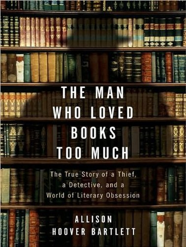 The Man Who Loved Books Too Much: The True Story of a Thief, a Detective, and a World of Literary Obsession  2009 edition cover