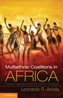 Multi-Ethnic Coalitions in Africa Business Financing of Opposition Election Campaigns  2012 edition cover