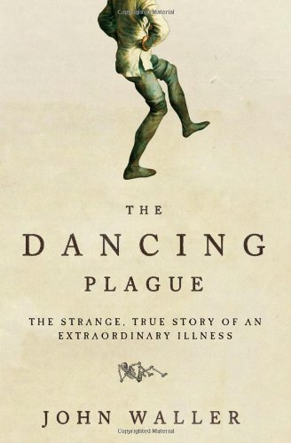Dancing Plague The Strange, True Story of an Extraordinary Illness N/A 9781402219436 Front Cover