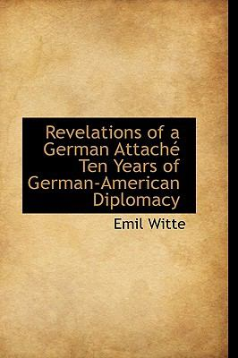 Revelations of a German Attach� Ten Years of German-American Diplomacy  N/A 9781113736437 Front Cover
