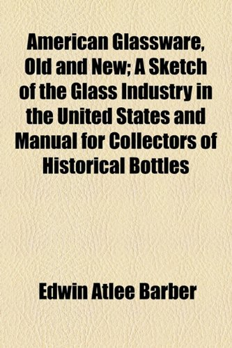 American Glassware, Old and New; a Sketch of the Glass Industry in the United States and Manual for Collectors of Historical Bottles  2010 edition cover