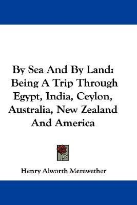 By Sea and by Land : Being A Trip Through Egypt, India, Ceylon, Australia, New Zealand and America N/A 9780548325438 Front Cover