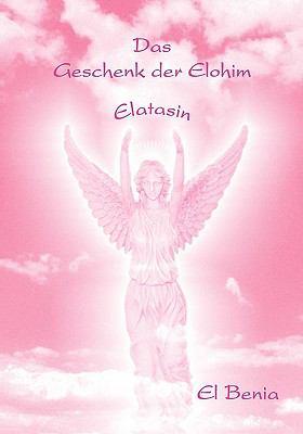 Das Geschenk der Elohim ELATASIN  2009 9783837064438 Front Cover